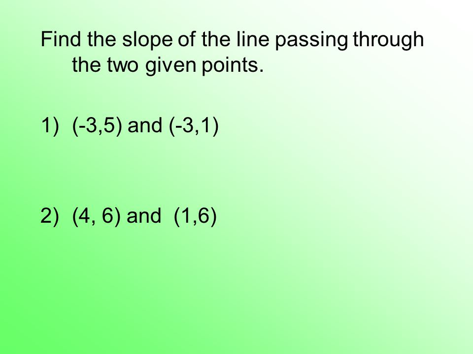 Find the slope of the line passing through the two given points.