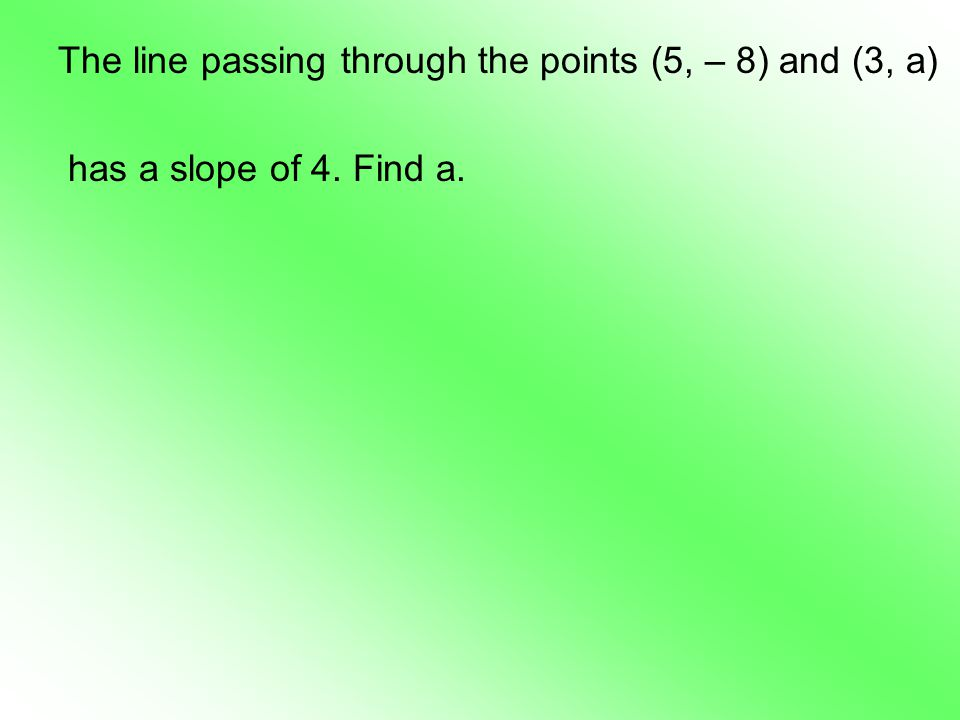 The line passing through the points (5, – 8) and (3, a) has a slope of 4. Find a.