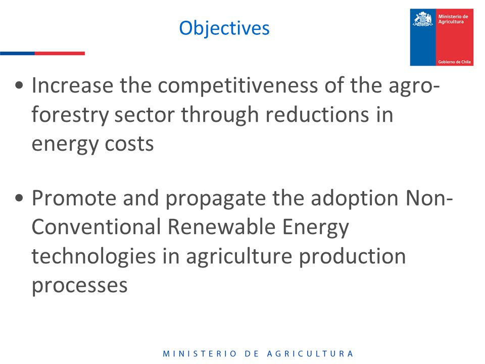 Objectives Increase the competitiveness of the agro- forestry sector through reductions in energy costs Promote and propagate the adoption Non- Conventional Renewable Energy technologies in agriculture production processes