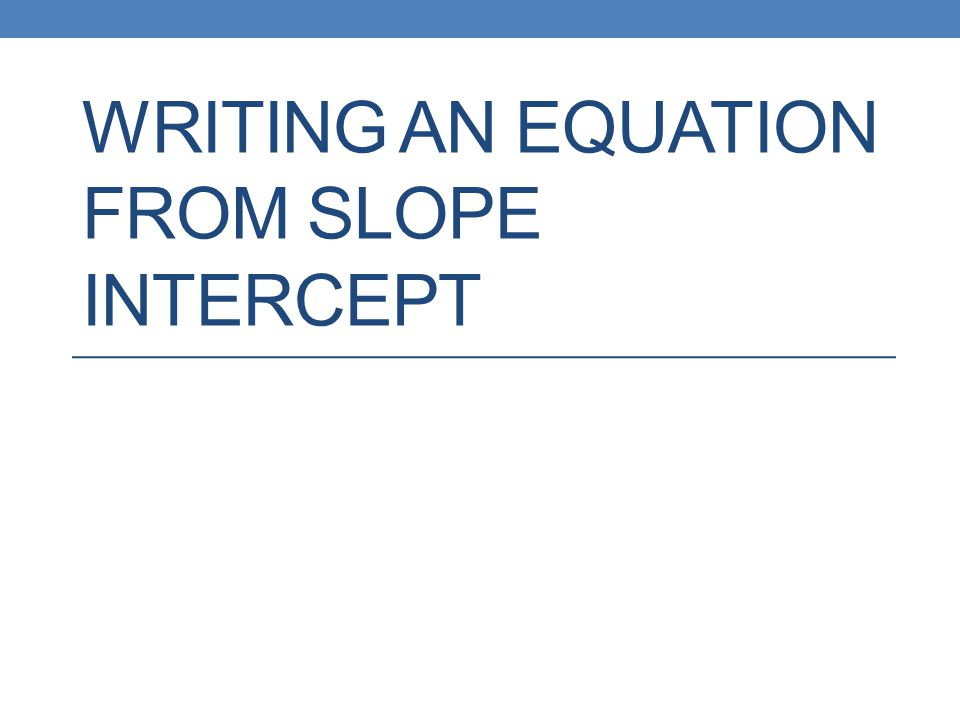 WRITING AN EQUATION FROM SLOPE INTERCEPT