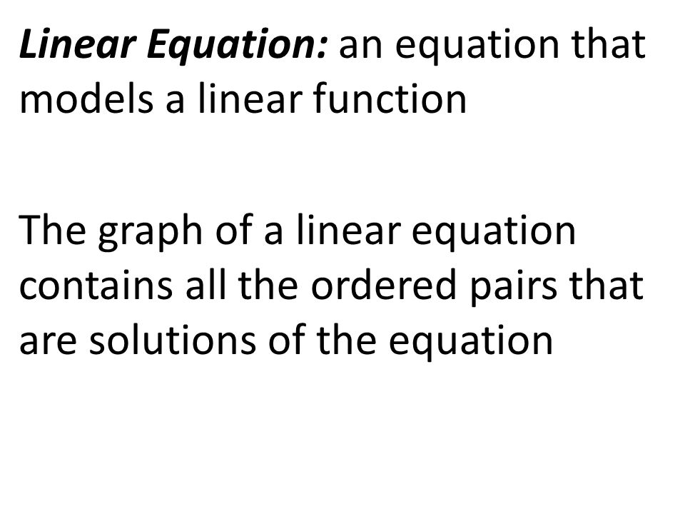 Linear Equation: an equation that models a linear function The graph of a linear equation contains all the ordered pairs that are solutions of the equation