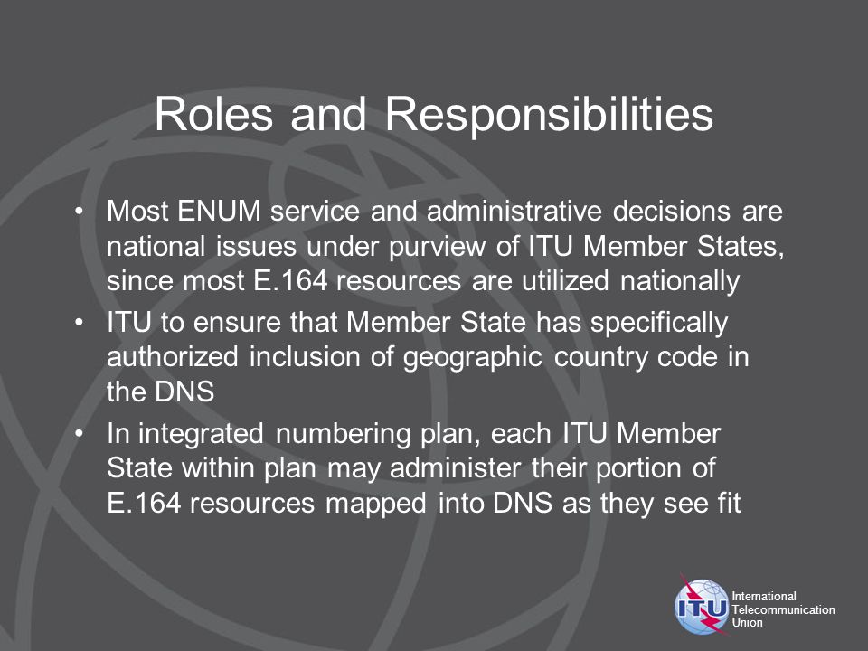 International Telecommunication Union Roles and Responsibilities Most ENUM service and administrative decisions are national issues under purview of ITU Member States, since most E.164 resources are utilized nationally ITU to ensure that Member State has specifically authorized inclusion of geographic country code in the DNS In integrated numbering plan, each ITU Member State within plan may administer their portion of E.164 resources mapped into DNS as they see fit