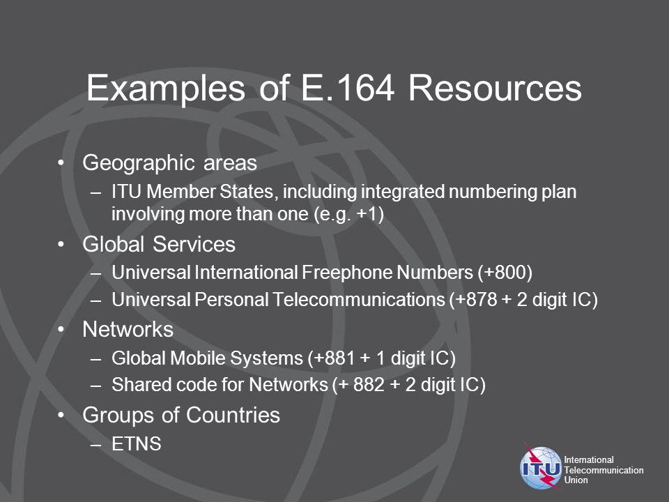 International Telecommunication Union Examples of E.164 Resources Geographic areas –ITU Member States, including integrated numbering plan involving more than one (e.g.