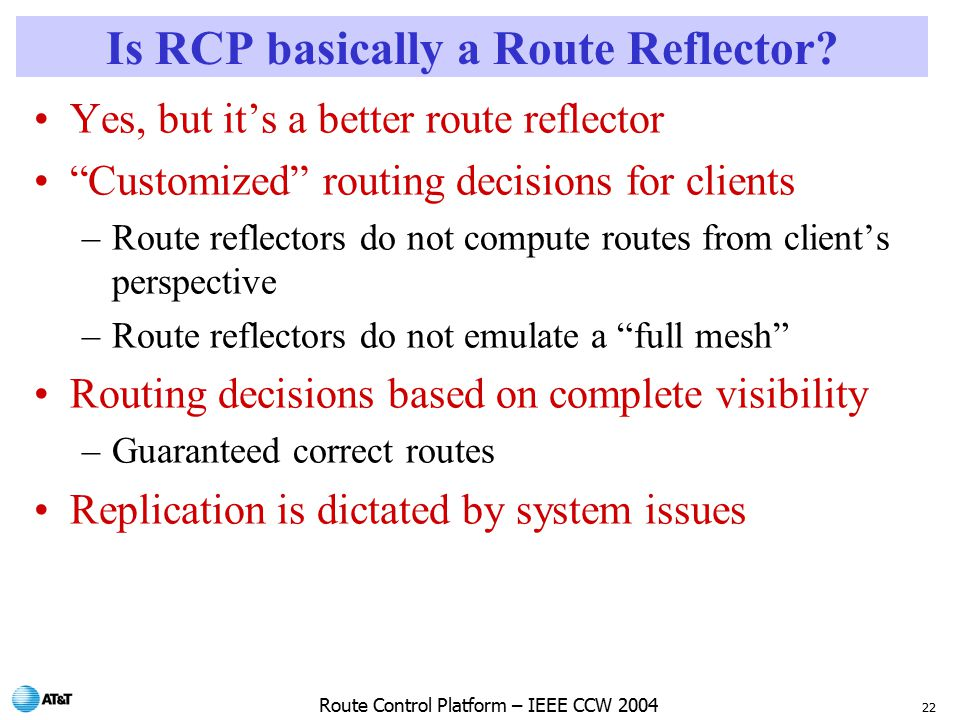 22 Route Control Platform – IEEE CCW 2004 Is RCP basically a Route Reflector.