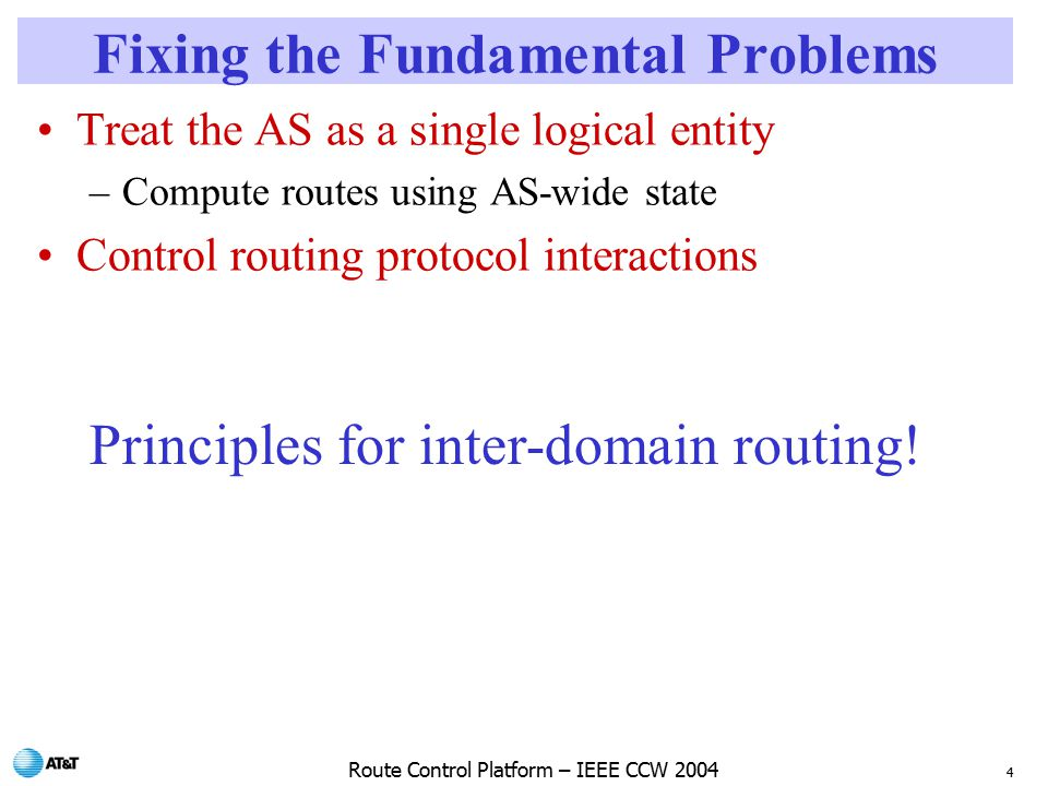 4 Route Control Platform – IEEE CCW 2004 Fixing the Fundamental Problems Treat the AS as a single logical entity –Compute routes using AS-wide state Control routing protocol interactions Principles for inter-domain routing!