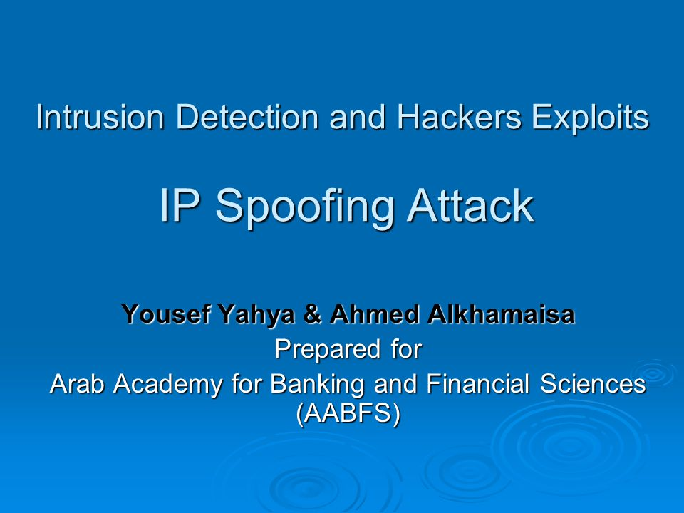Intrusion Detection and Hackers Exploits IP Spoofing Attack Yousef Yahya & Ahmed Alkhamaisa Prepared for Arab Academy for Banking and Financial Sciences (AABFS)