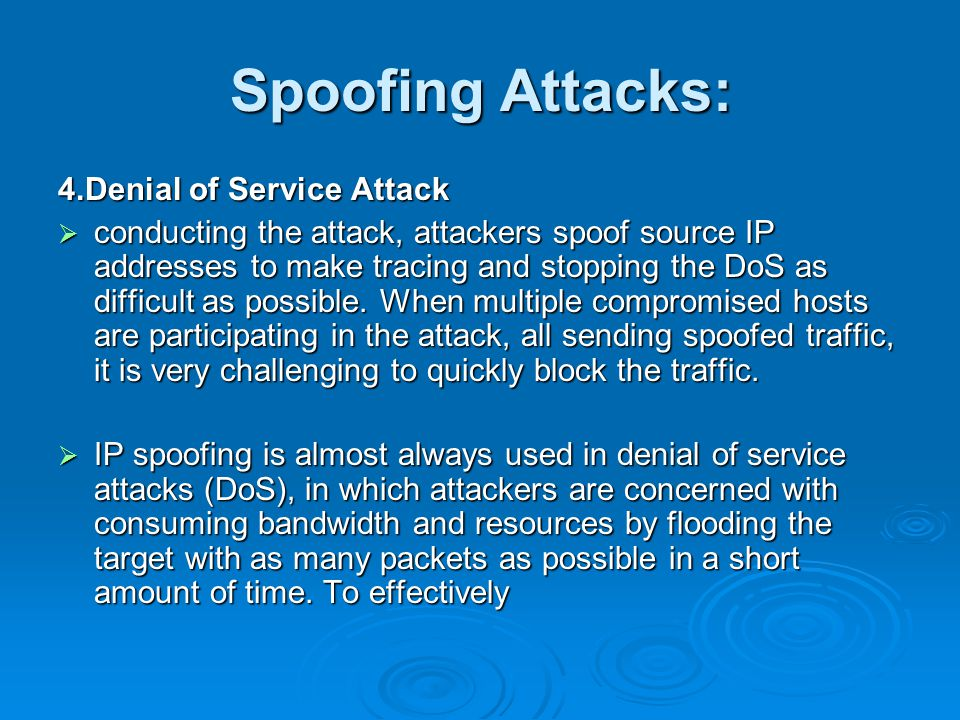 Spoofing Attacks: 4.Denial of Service Attack  conducting the attack, attackers spoof source IP addresses to make tracing and stopping the DoS as difficult as possible.