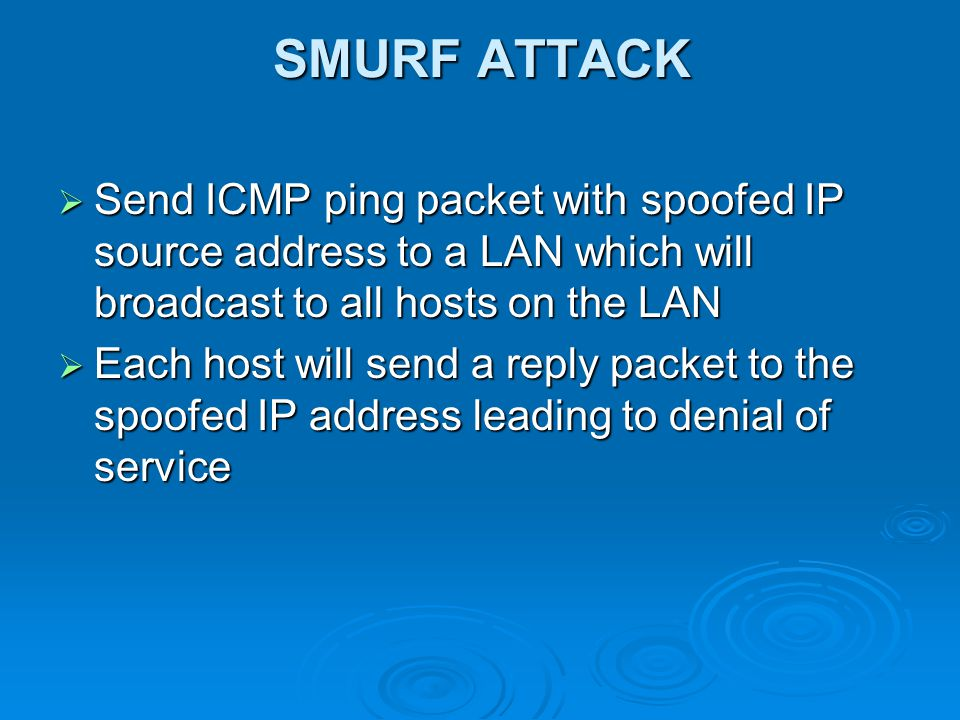 SMURF ATTACK  Send ICMP ping packet with spoofed IP source address to a LAN which will broadcast to all hosts on the LAN  Each host will send a reply packet to the spoofed IP address leading to denial of service