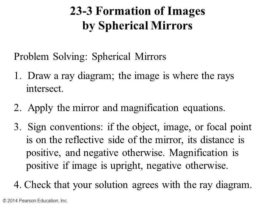 23-3 Formation of Images by Spherical Mirrors Problem Solving: Spherical Mirrors 1.Draw a ray diagram; the image is where the rays intersect.