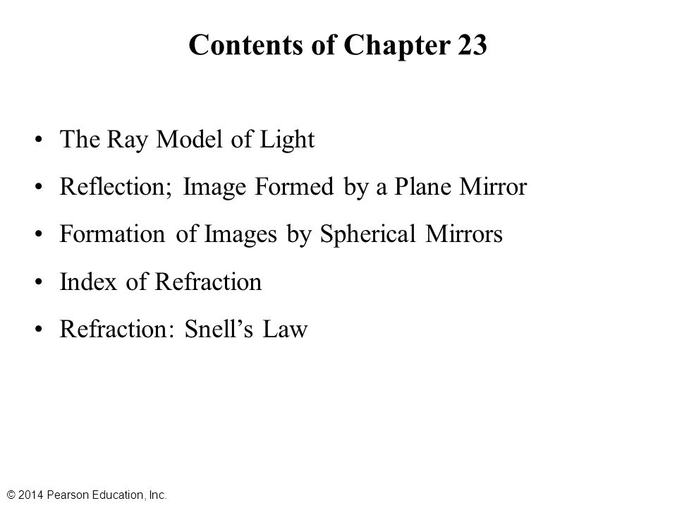 Contents of Chapter 23 The Ray Model of Light Reflection; Image Formed by a Plane Mirror Formation of Images by Spherical Mirrors Index of Refraction Refraction: Snell's Law © 2014 Pearson Education, Inc.