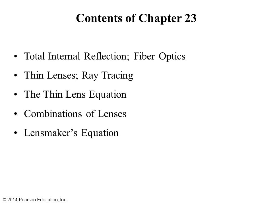 Contents of Chapter 23 Total Internal Reflection; Fiber Optics Thin Lenses; Ray Tracing The Thin Lens Equation Combinations of Lenses Lensmaker's Equation © 2014 Pearson Education, Inc.