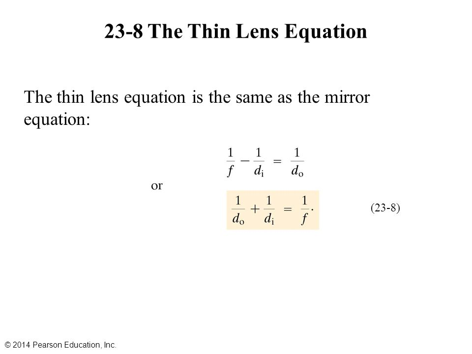 23-8 The Thin Lens Equation The thin lens equation is the same as the mirror equation: © 2014 Pearson Education, Inc.