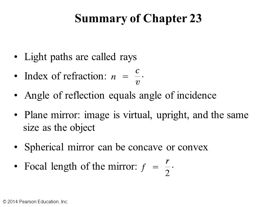 Summary of Chapter 23 Light paths are called rays Index of refraction: Angle of reflection equals angle of incidence Plane mirror: image is virtual, upright, and the same size as the object Spherical mirror can be concave or convex Focal length of the mirror: © 2014 Pearson Education, Inc.