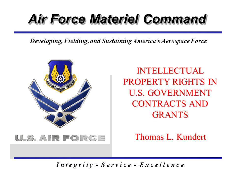 Air Force Materiel Command I n t e g r i t y - S e r v i c e - E x c e l l e n c e Developing, Fielding, and Sustaining America's Aerospace Force INTELLECTUAL PROPERTY RIGHTS IN U.S.
