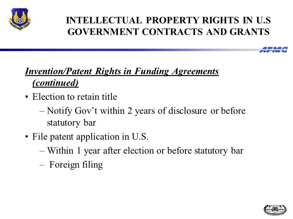 INTELLECTUAL PROPERTY RIGHTS IN U.S GOVERNMENT CONTRACTS AND GRANTS Invention/Patent Rights in Funding Agreements (continued) Election to retain title –Notify Gov't within 2 years of disclosure or before statutory bar File patent application in U.S.