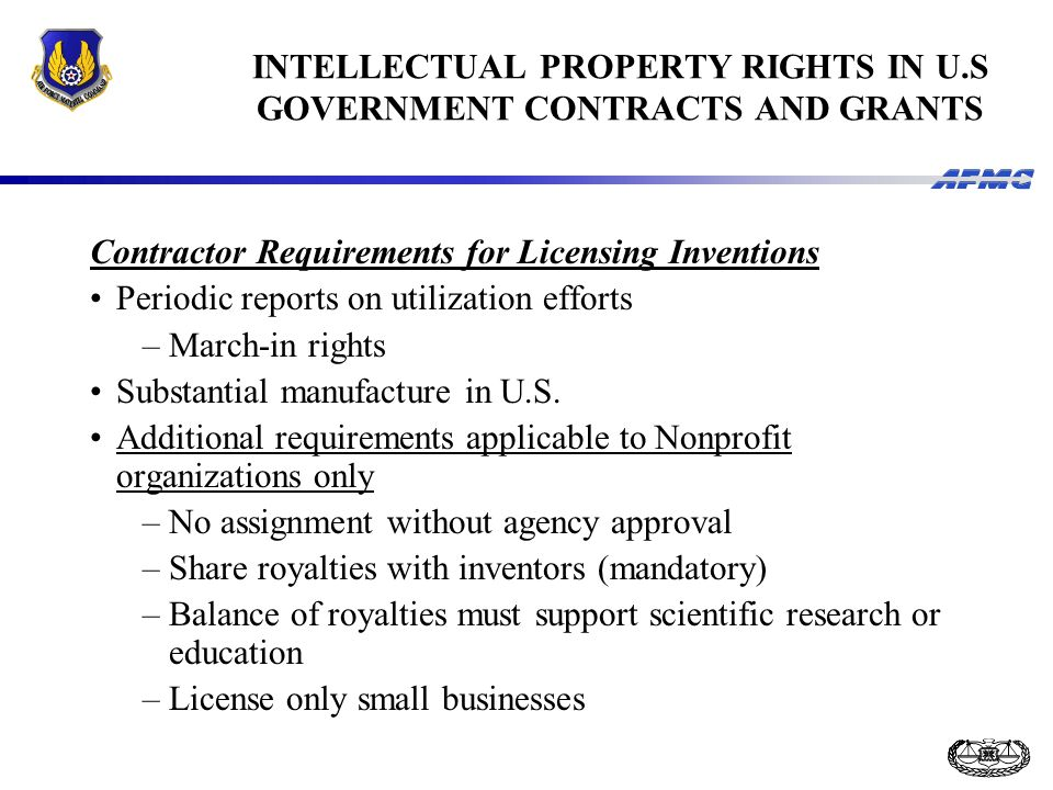 INTELLECTUAL PROPERTY RIGHTS IN U.S GOVERNMENT CONTRACTS AND GRANTS Contractor Requirements for Licensing Inventions Periodic reports on utilization efforts –March-in rights Substantial manufacture in U.S.