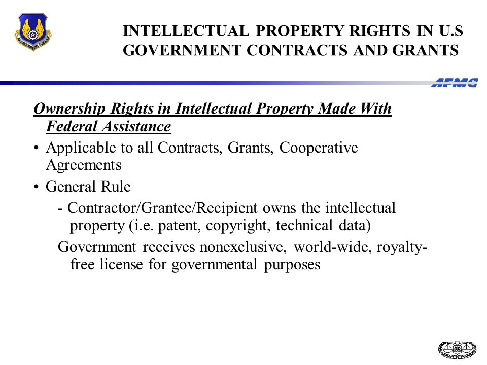 INTELLECTUAL PROPERTY RIGHTS IN U.S GOVERNMENT CONTRACTS AND GRANTS Ownership Rights in Intellectual Property Made With Federal Assistance Applicable to all Contracts, Grants, Cooperative Agreements General Rule - Contractor/Grantee/Recipient owns the intellectual property (i.e.