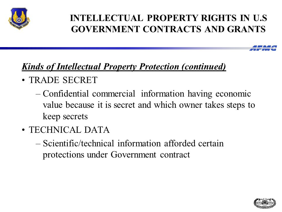 INTELLECTUAL PROPERTY RIGHTS IN U.S GOVERNMENT CONTRACTS AND GRANTS Kinds of Intellectual Property Protection (continued) TRADE SECRET –Confidential commercial information having economic value because it is secret and which owner takes steps to keep secrets TECHNICAL DATA –Scientific/technical information afforded certain protections under Government contract