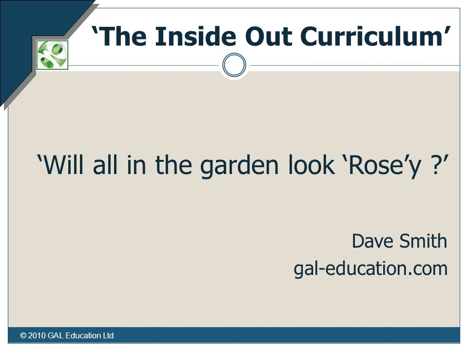 © 2010 GAL Education Ltd 'The Inside Out Curriculum' 'Will all in the garden look 'Rose'y ' Dave Smith gal-education.com