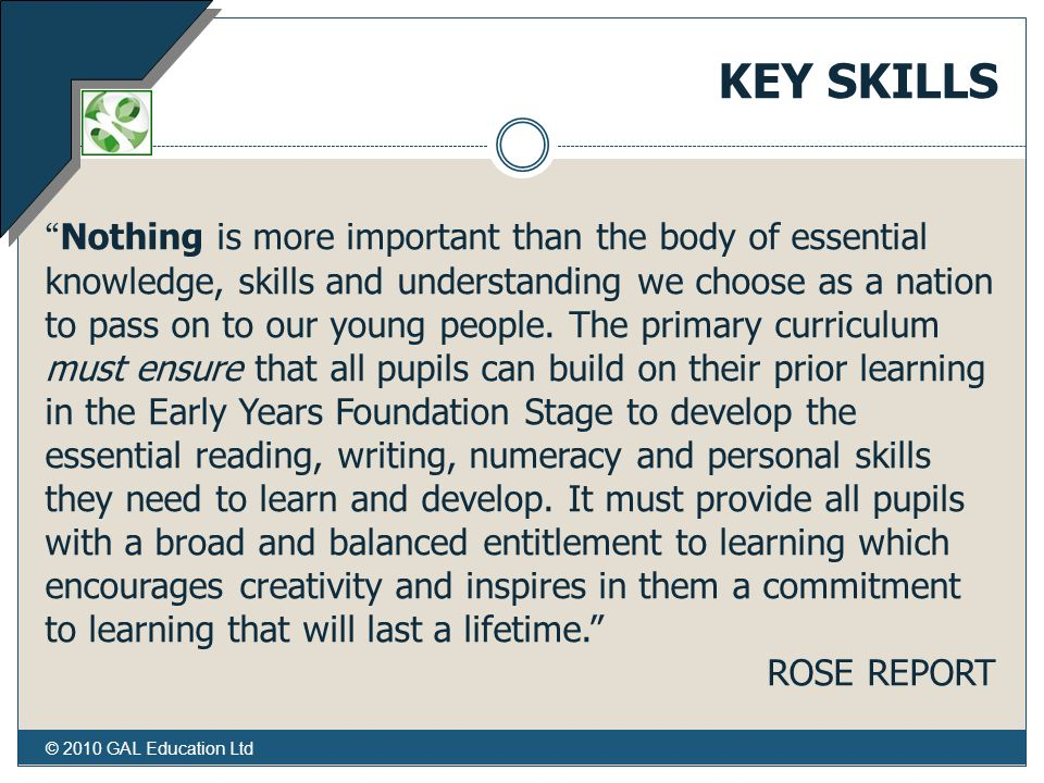 © 2010 GAL Education Ltd KEY SKILLS Nothing is more important than the body of essential knowledge, skills and understanding we choose as a nation to pass on to our young people.