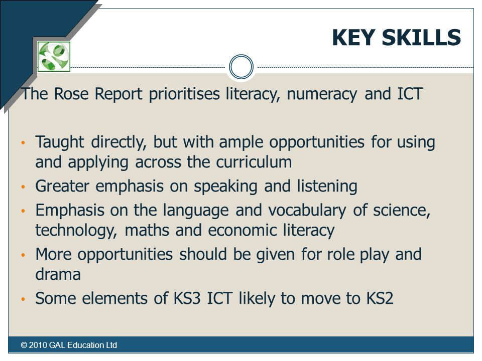 © 2010 GAL Education Ltd KEY SKILLS The Rose Report prioritises literacy, numeracy and ICT Taught directly, but with ample opportunities for using and applying across the curriculum Greater emphasis on speaking and listening Emphasis on the language and vocabulary of science, technology, maths and economic literacy More opportunities should be given for role play and drama Some elements of KS3 ICT likely to move to KS2