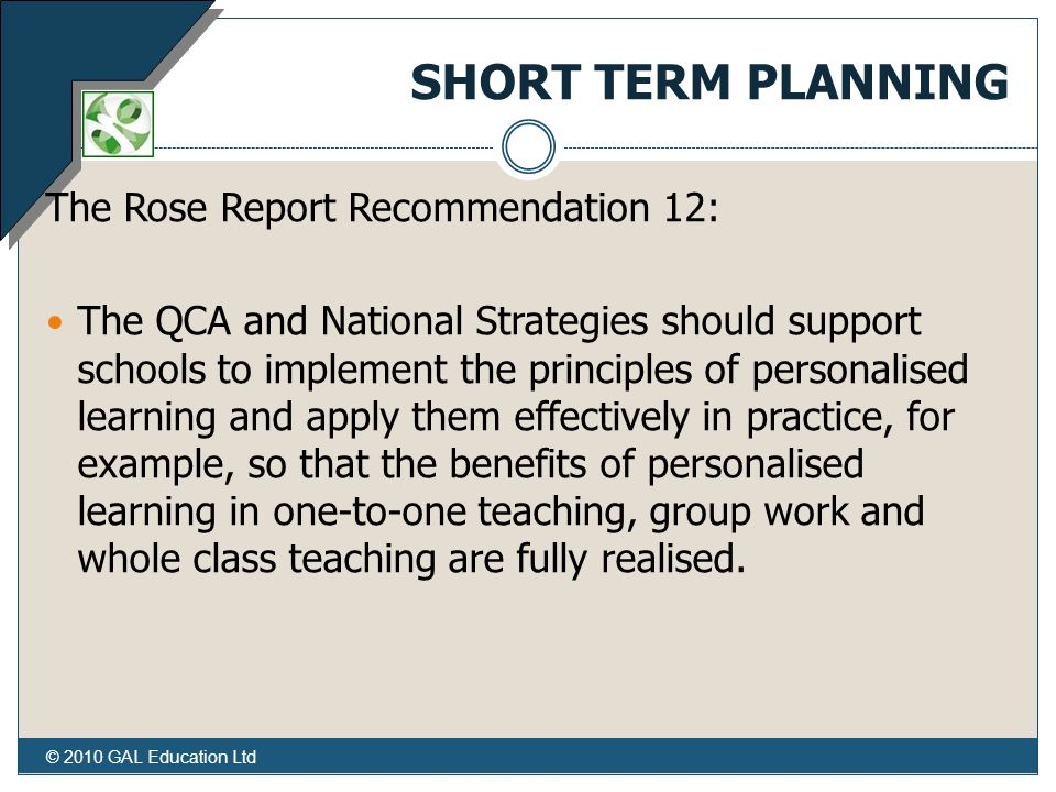 SHORT TERM PLANNING The Rose Report Recommendation 12: The QCA and National Strategies should support schools to implement the principles of personalised learning and apply them effectively in practice, for example, so that the benefits of personalised learning in one-to-one teaching, group work and whole class teaching are fully realised.