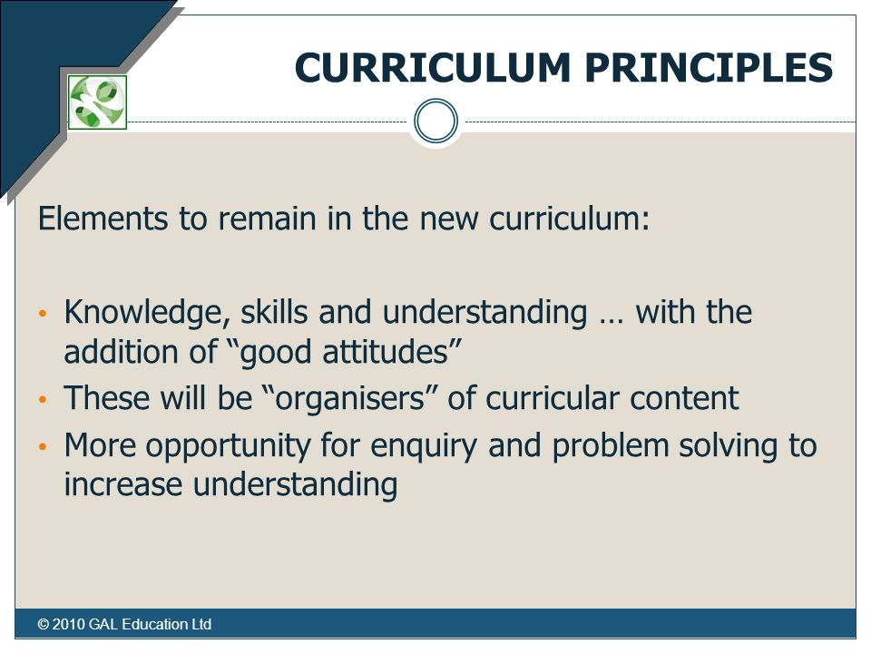 © 2010 GAL Education Ltd CURRICULUM PRINCIPLES Elements to remain in the new curriculum: Knowledge, skills and understanding … with the addition of good attitudes These will be organisers of curricular content More opportunity for enquiry and problem solving to increase understanding