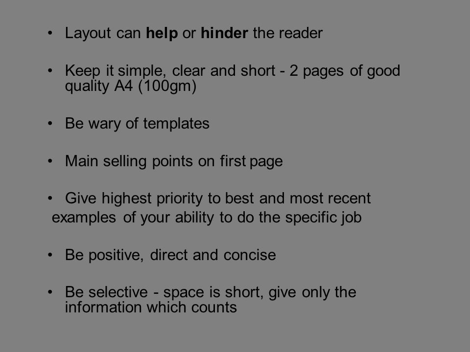 Layout can help or hinder the reader Keep it simple, clear and short - 2 pages of good quality A4 (100gm) Be wary of templates Main selling points on first page Give highest priority to best and most recent examples of your ability to do the specific job Be positive, direct and concise Be selective - space is short, give only the information which counts