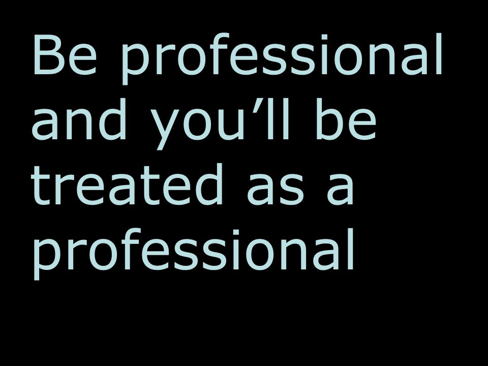 Be professional and you'll be treated as a professional