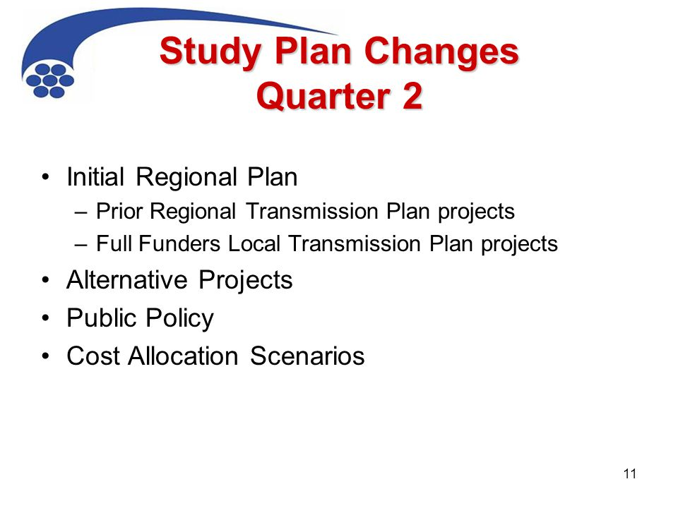 Study Plan Changes Quarter 2 Initial Regional Plan –Prior Regional Transmission Plan projects –Full Funders Local Transmission Plan projects Alternative Projects Public Policy Cost Allocation Scenarios 11