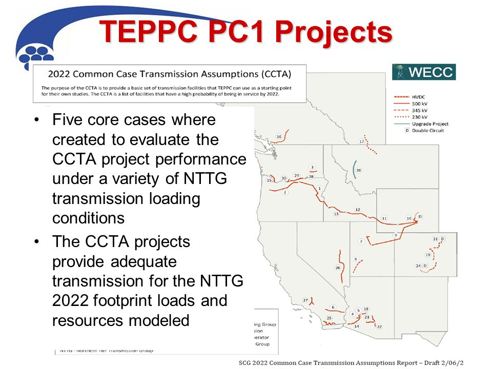 TEPPC PC1 Projects 4 Five core cases where created to evaluate the CCTA project performance under a variety of NTTG transmission loading conditions The CCTA projects provide adequate transmission for the NTTG 2022 footprint loads and resources modeled