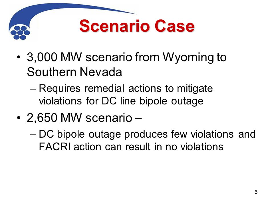 Scenario Case 3,000 MW scenario from Wyoming to Southern Nevada –Requires remedial actions to mitigate violations for DC line bipole outage 2,650 MW scenario – –DC bipole outage produces few violations and FACRI action can result in no violations 5