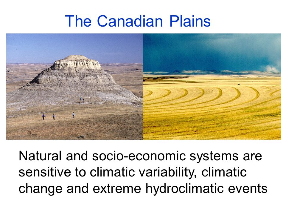 Natural and socio-economic systems are sensitive to climatic variability, climatic change and extreme hydroclimatic events The Canadian Plains
