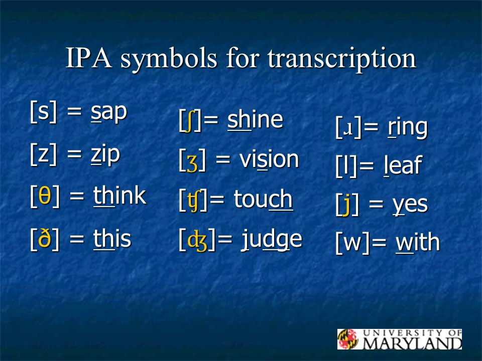 IPA symbols for transcription [s] = sap [z] = zip [ θ ] = think [ð] = this [ ʃ ]= shine [ ʒ ] = vision [ ʧ ]= touch [ ʤ ]= judge [ ɹ ]= ring [l]= leaf [j] = yes [w]= with