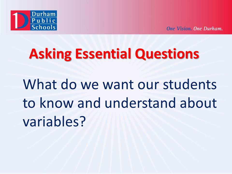 Asking Essential Questions What do we want our students to know and understand about variables