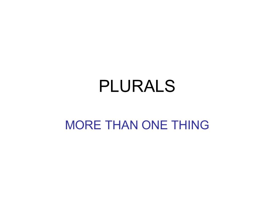 PLURALS MORE THAN ONE THING