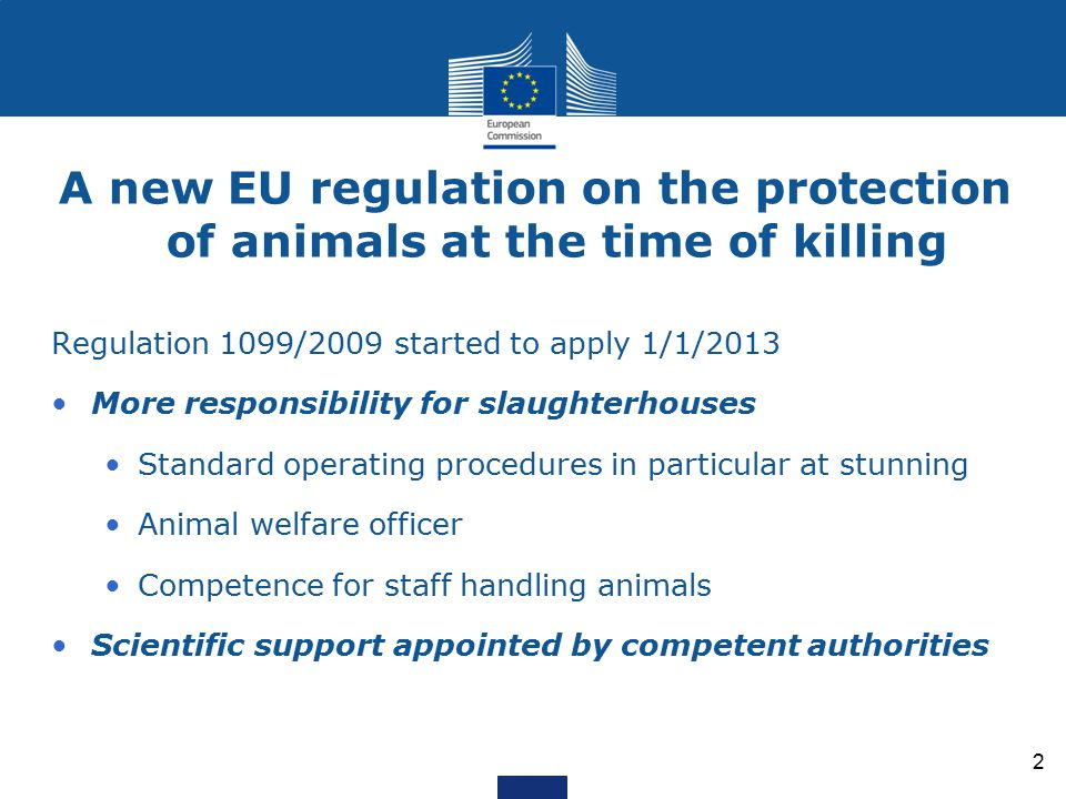 A new EU regulation on the protection of animals at the time of killing Regulation 1099/2009 started to apply 1/1/2013 More responsibility for slaughterhouses Standard operating procedures in particular at stunning Animal welfare officer Competence for staff handling animals Scientific support appointed by competent authorities 2
