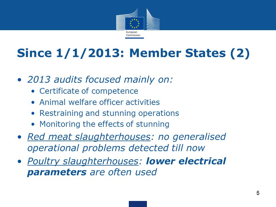 Since 1/1/2013: Member States (2) 2013 audits focused mainly on: Certificate of competence Animal welfare officer activities Restraining and stunning operations Monitoring the effects of stunning Red meat slaughterhouses: no generalised operational problems detected till now Poultry slaughterhouses: lower electrical parameters are often used 5