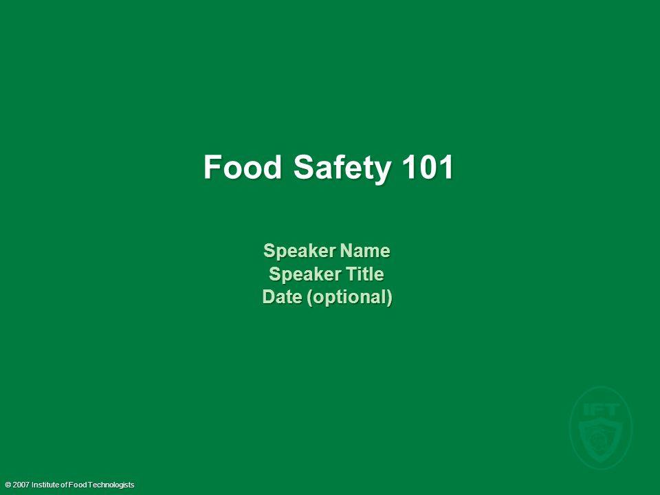© 2007 Institute of Food Technologists Food Safety 101 Speaker Name Speaker Title Date (optional) Speaker Name Speaker Title Date (optional)