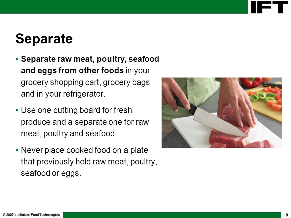 © 2007 Institute of Food Technologists 8 Separate Separate raw meat, poultry, seafood and eggs from other foods in your grocery shopping cart, grocery bags and in your refrigerator.