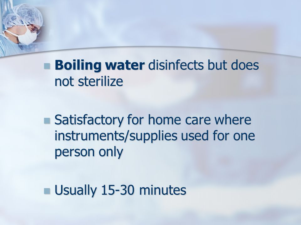 Boiling water disinfects but does not sterilize Boiling water disinfects but does not sterilize Satisfactory for home care where instruments/supplies used for one person only Satisfactory for home care where instruments/supplies used for one person only Usually minutes Usually minutes