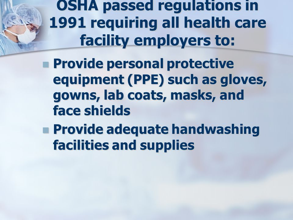 OSHA passed regulations in 1991 requiring all health care facility employers to: Provide personal protective equipment (PPE) such as gloves, gowns, lab coats, masks, and face shields Provide personal protective equipment (PPE) such as gloves, gowns, lab coats, masks, and face shields Provide adequate handwashing facilities and supplies Provide adequate handwashing facilities and supplies
