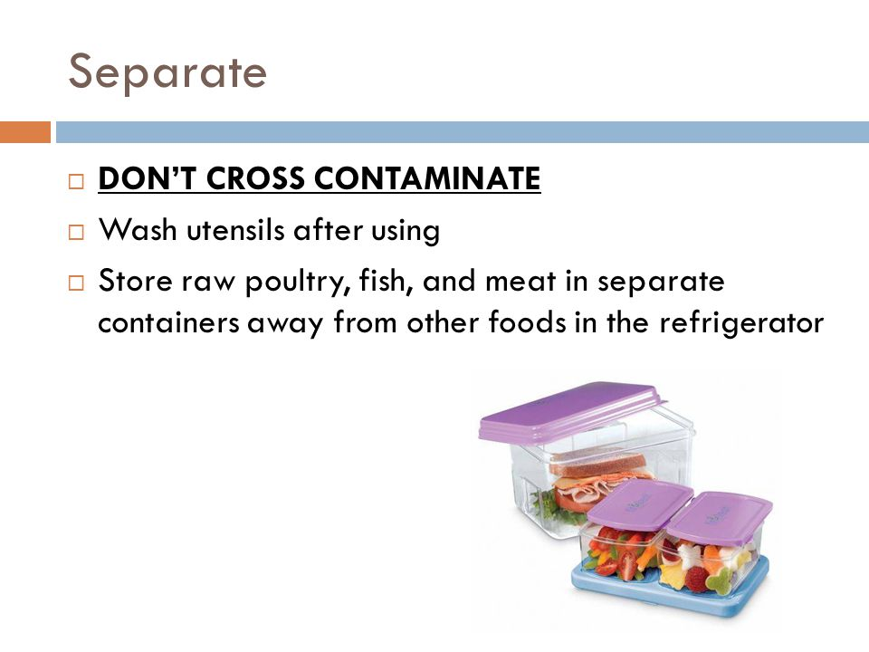 Separate  DON'T CROSS CONTAMINATE  Wash utensils after using  Store raw poultry, fish, and meat in separate containers away from other foods in the refrigerator