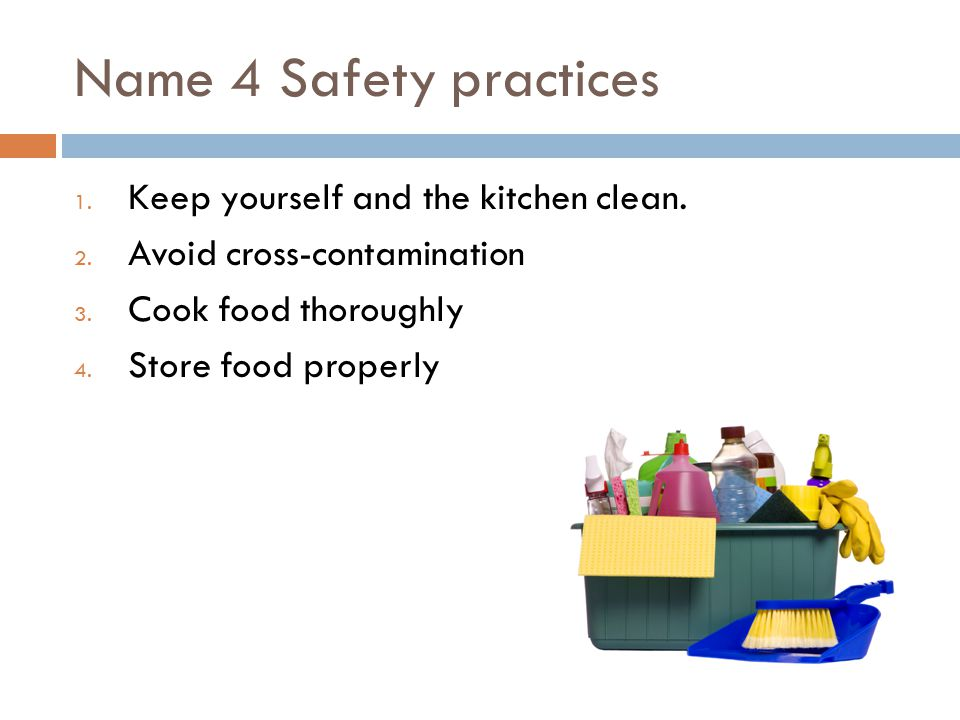 Name 4 Safety practices 1. Keep yourself and the kitchen clean.