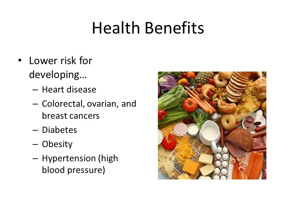 Health Benefits Lower risk for developing… – Heart disease – Colorectal, ovarian, and breast cancers – Diabetes – Obesity – Hypertension (high blood pressure)