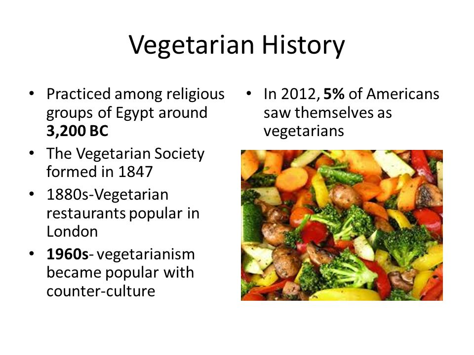 Vegetarian History Practiced among religious groups of Egypt around 3,200 BC The Vegetarian Society formed in s-Vegetarian restaurants popular in London 1960s- vegetarianism became popular with counter-culture In 2012, 5% of Americans saw themselves as vegetarians