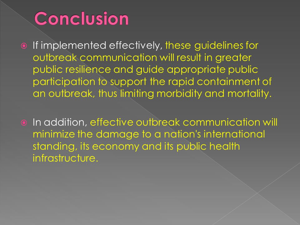  If implemented effectively, these guidelines for outbreak communication will result in greater public resilience and guide appropriate public participation to support the rapid containment of an outbreak, thus limiting morbidity and mortality.