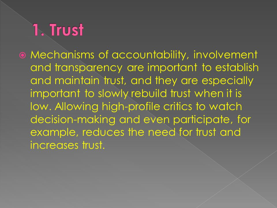  Mechanisms of accountability, involvement and transparency are important to establish and maintain trust, and they are especially important to slowly rebuild trust when it is low.