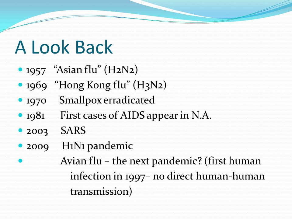A Look Back 1957 Asian flu (H2N2) 1969 Hong Kong flu (H3N2) 1970 Smallpox erradicated 1981 First cases of AIDS appear in N.A.