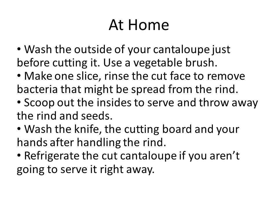 At Home Wash the outside of your cantaloupe just before cutting it.